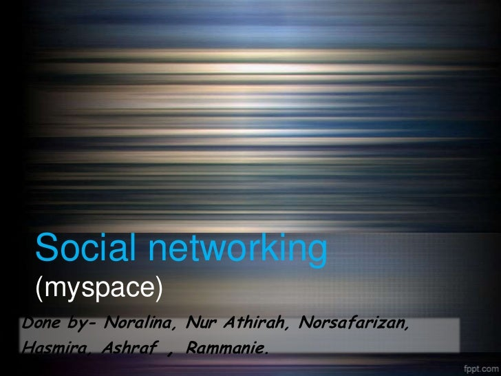 Social networking (myspace)Done by- Noralina, Nur Athirah, Norsafarizan,Hasmira, Ashraf , Rammanie.