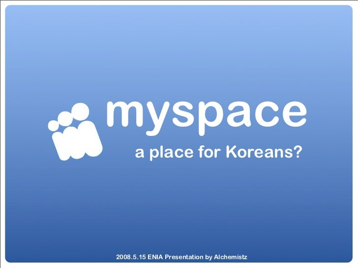 myspace      a place for Koreans?     2008.5.15 ENIA Presentation by Alchemistz
