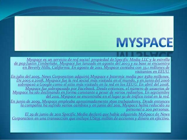 Myspace es un servicio de red social propiedad de Specific Media LLC y la estrellade pop Justin Timberlake. Myspace fue la...