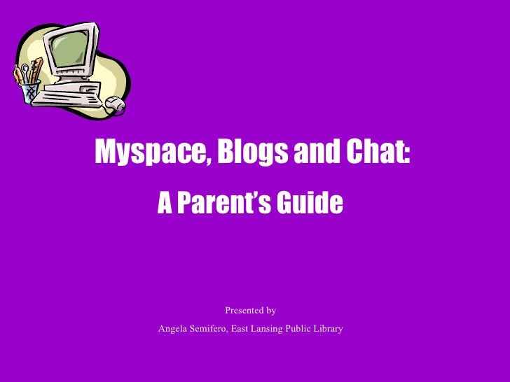 Myspace, Blogs and Chat:  A Parent's Guide Presented by Angela Semifero, East Lansing Public Library