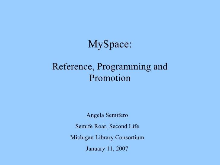 MySpace: Reference, Programming and Promotion Angela Semifero Semife Roar, Second Life Michigan Library Consortium January...