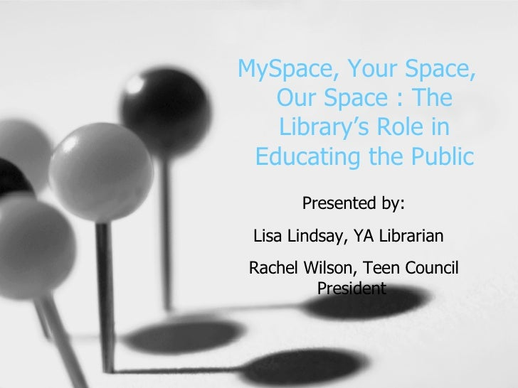 MySpace, Your Space,  Our Space : The Library's Role in Educating the Public Presented by: Lisa Lindsay, YA Librarian  Rac...