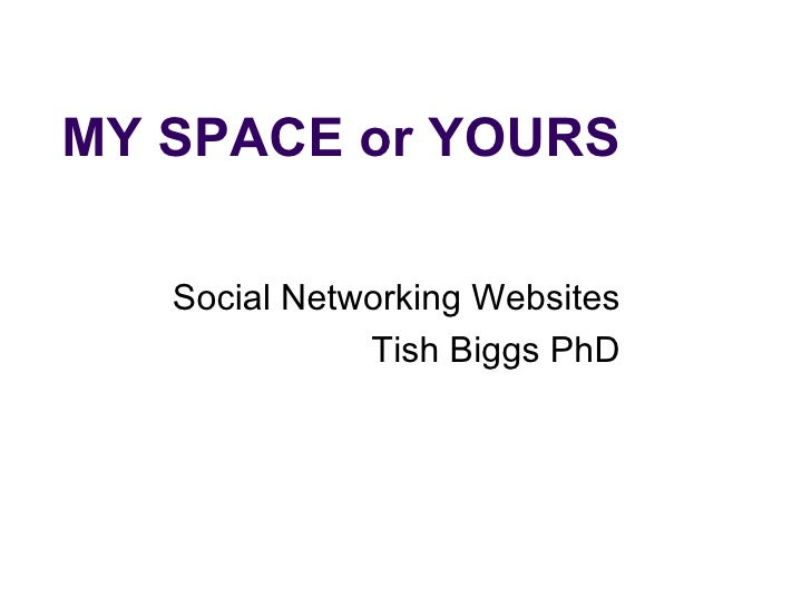 MY SPACE or YOURS Social Networking Websites Tish Biggs PhD