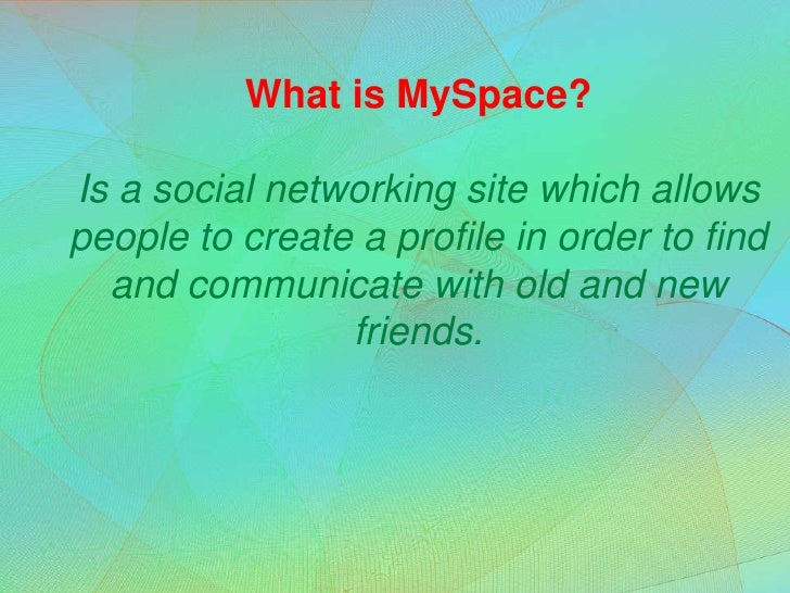 What is MySpace?Is a social networking site which allows people to create a profile in order to find and communicate with ...