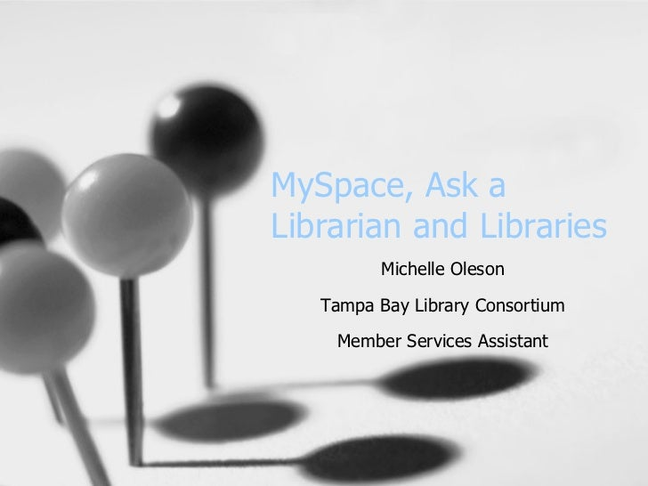 MySpace, Ask a Librarian and Libraries Michelle Oleson Tampa Bay Library Consortium Member Services Assistant
