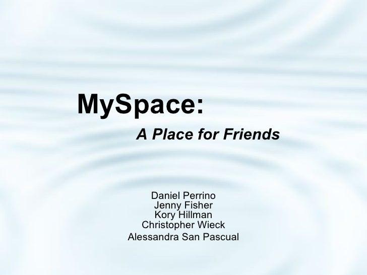 MySpace:    A Place for Friends Daniel Perrino Jenny Fisher Kory Hillman Christopher Wieck Alessandra San Pascual