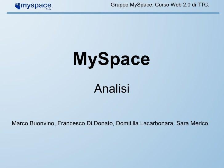 MySpace Analisi Gruppo MySpace, Corso Web 2.0 di TTC. Marco Buonvino, Francesco Di Donato, Domitilla Lacarbonara, Sara Mer...