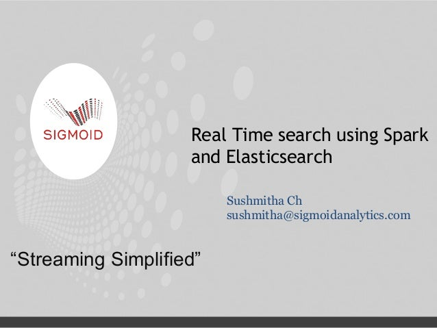 """Streaming Simplified"" Real Time search using Spark and Elasticsearch Sushmitha Ch sushmitha@sigmoidanalytics.com"
