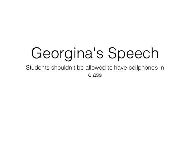 Georginas SpeechStudents shouldnt be allowed to have cellphones in                       class