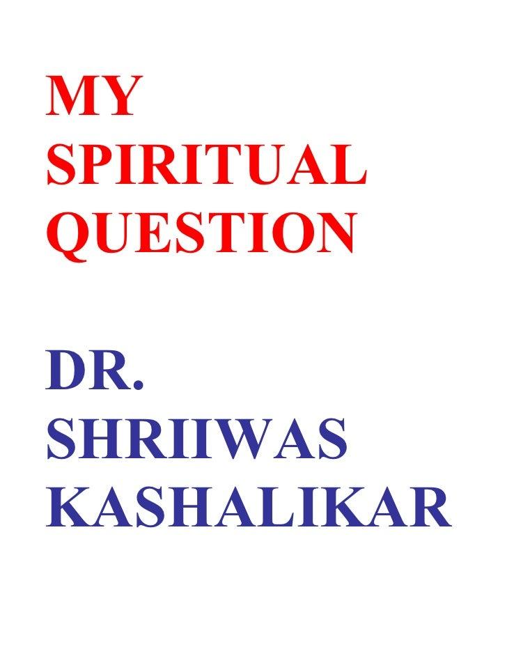 MY SPIRITUAL QUESTION  DR. SHRIIWAS KASHALIKAR