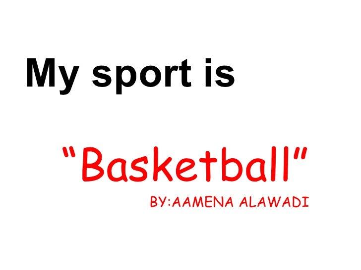 "My sport is  "" Basketball"" BY:AAMENA ALAWADI"