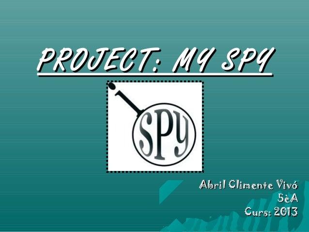 PROJECT: MY SPY          Abril Climente Vivó                          5èA                   Curs: 2013