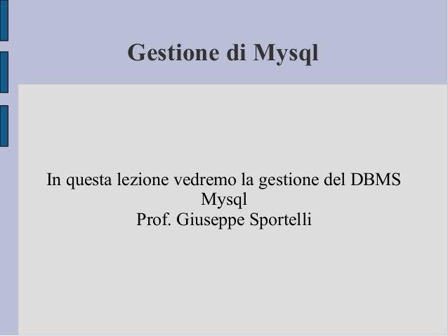 Gestione di Mysql  In questa lezione vedremo la gestione del DBMS Mysql Prof. Giuseppe Sportelli