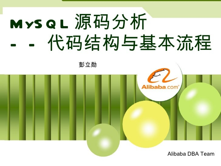 MySQL 源码分析 ——代码结构与基本流程 彭立勋 Alibaba DBA Team