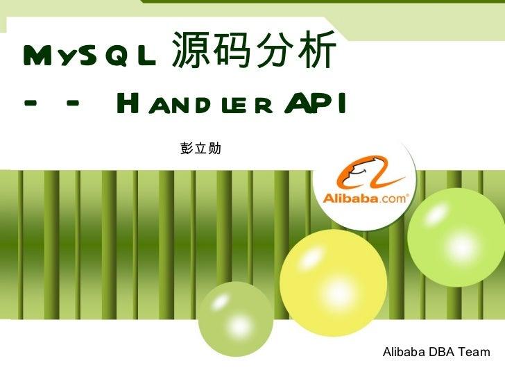 MySQL 源码分析 —— Handler API 彭立勋 Alibaba DBA Team