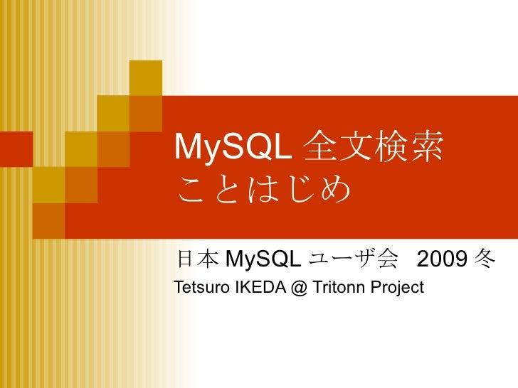 MySQL 全文検索 ことはじめ 日本 MySQL ユーザ会  2009 冬 Tetsuro IKEDA @ Tritonn Project