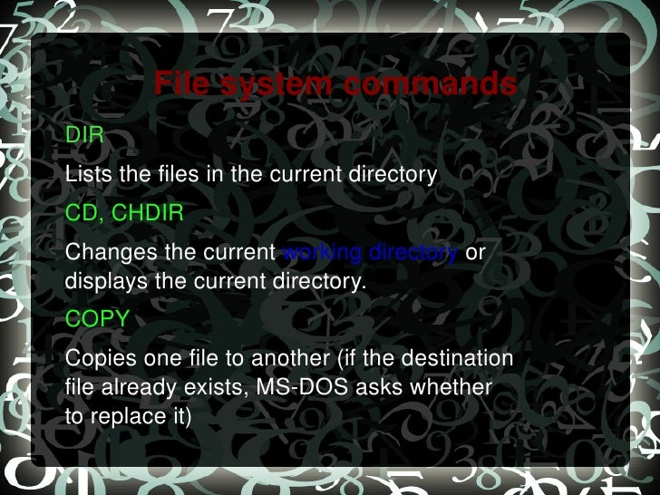 File system commands DIR   Lists the files in the current directory CD, CHDIR   Changes the current  working directory  or...