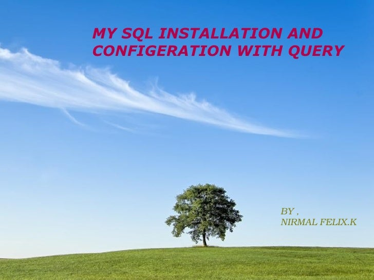 MY SQL INSTALLATION AND  CONFIGERATION WITH QUERY BY , NIRMAL FELIX.K