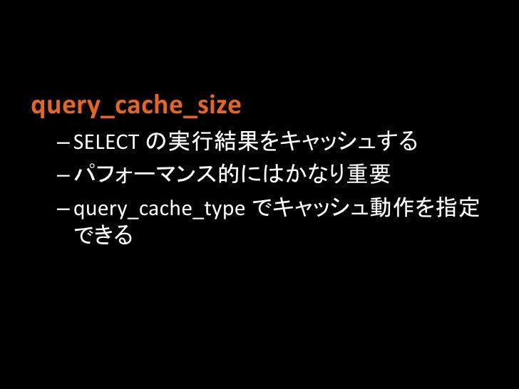 query_cache_size – SELECT の実行結果をキャッシュする – パフォーマンス的にはかなり重要 – query_cache_type でキャッシュ動作を指定   できる