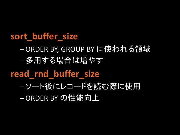 sort_buffer_size  – ORDER BY, GROUP BY に使われる領域  – 多用する場合は増やすread_rnd_buffer_size  – ソート後にレコードを読む際に使用  – ORDER BY の性能向上