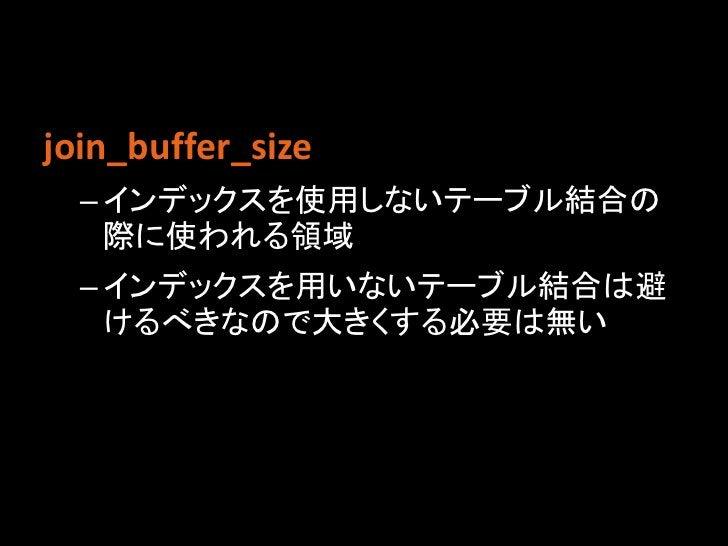 join_buffer_size  – インデックスを使用しないテーブル結合の    際に使われる領域  – インデックスを用いないテーブル結合は避    けるべきなので大きくする必要は無い
