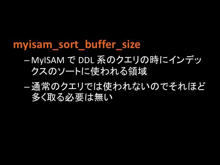 myisam_sort_buffer_size – MyISAM で DDL 系のクエリの時にインデッ   クスのソートに使われる領域 – 通常のクエリでは使われないのでそれほど   多く取る必要は無い