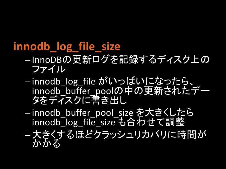 innodb_log_file_size  – InnoDBの更新ログを記録するディスク上の    ファイル  – innodb_log_file がいっぱいになったら、    innodb_buffer_poolの中の更新されたデー    タ...