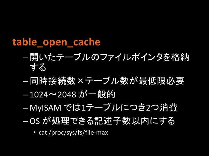 table_open_cache – 開いたテーブルのファイルポインタを格納   する – 同時接続数×テーブル数が最低限必要 – 1024〜2048 が一般的 – MyISAM では1テーブルにつき2つ消費 – OS が処理できる記述子数以内...