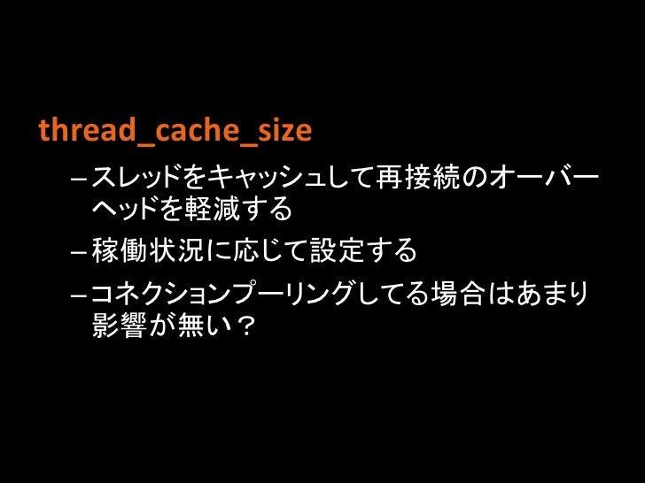 thread_cache_size – スレッドをキャッシュして再接続のオーバー   ヘッドを軽減する – 稼働状況に応じて設定する – コネクションプーリングしてる場合はあまり   影響が無い?