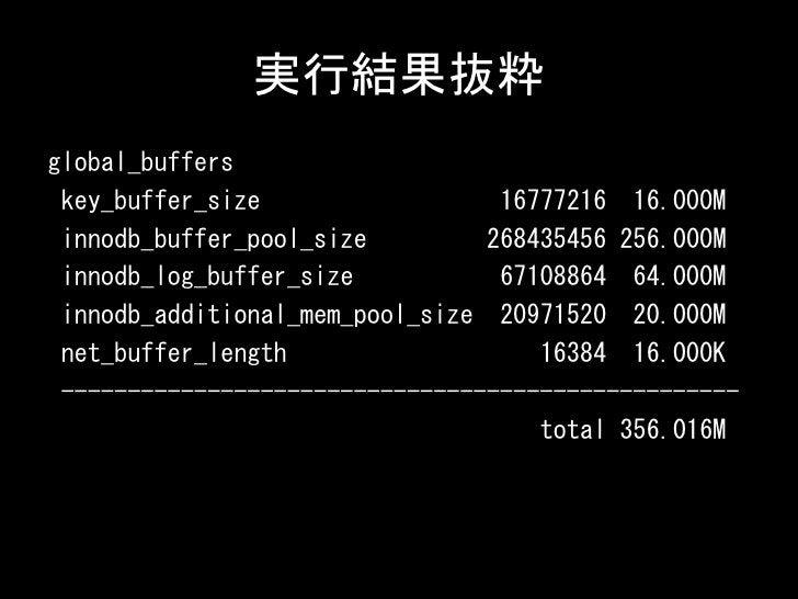 実行結果抜粋global_buffers key_buffer_size                  16777216 16.000M innodb_buffer_pool_size         268435456 256.000M ...