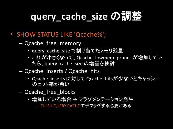 query_cache_size の調整• SHOW STATUS LIKE Qcache%;  – Qcache_free_memory     • query_cache_size で割り当てたメモリ残量     • これが小さくなって、Q...