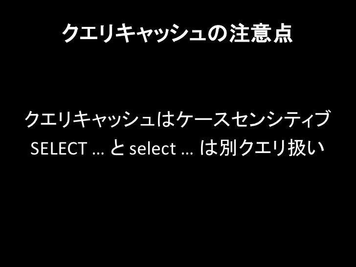 クエリキャッシュの注意点クエリキャッシュはケースセンシティブSELECT … と select … は別クエリ扱い
