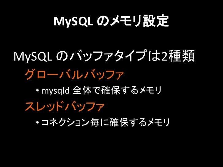 MySQL のメモリ設定MySQL のバッファタイプは2種類 グローバルバッファ  • mysqld 全体で確保するメモリ スレッドバッファ  • コネクション毎に確保するメモリ