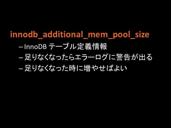 innodb_additional_mem_pool_size – InnoDB テーブル定義情報 – 足りなくなったらエラーログに警告が出る – 足りなくなった時に増やせばよい