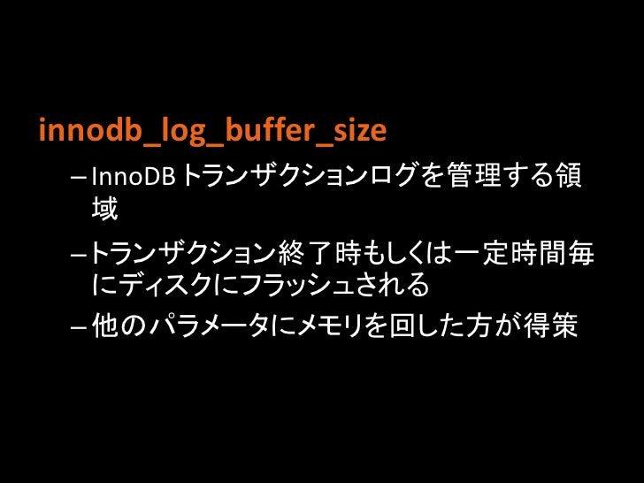 innodb_log_buffer_size  – InnoDB トランザクションログを管理する領    域  – トランザクション終了時もしくは一定時間毎    にディスクにフラッシュされる  – 他のパラメータにメモリを回した方が得策