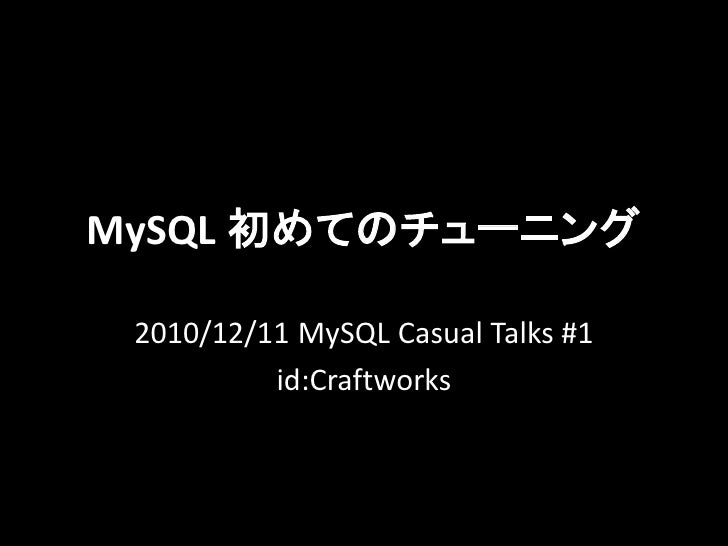 MySQL 初めてのチューニング 2010/12/11 MySQL Casual Talks #1          id:Craftworks
