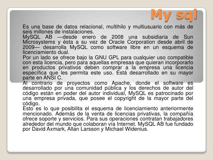 My sql<br />Es una base de datos relacional,multihiloymultiusuariocon más de seis millones de instalaciones.<br />MySQ...