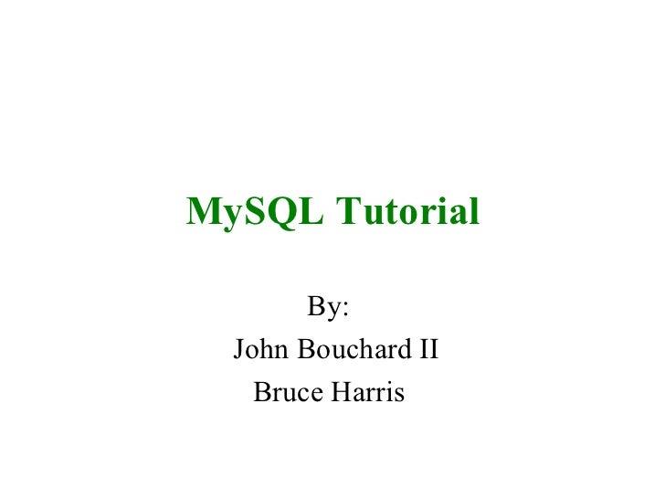 MySQL Tutorial By:  John Bouchard II Bruce Harris
