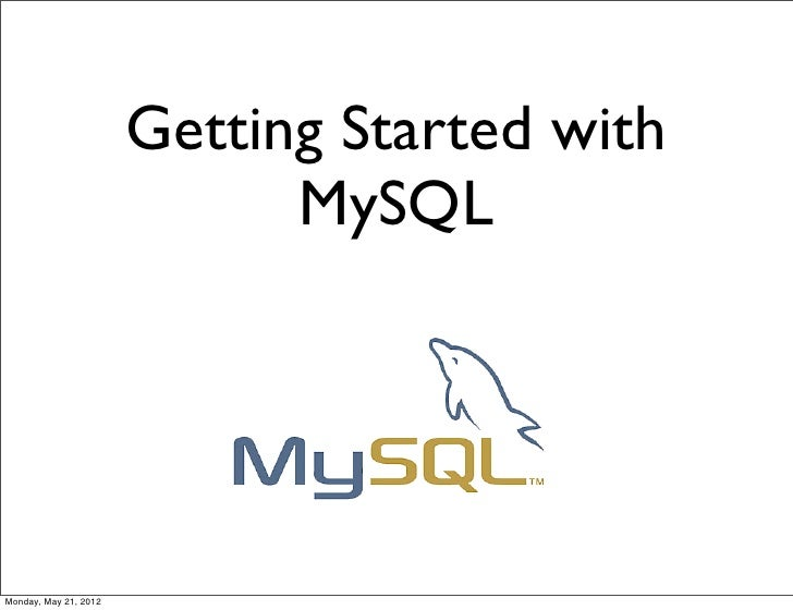 Getting Started with                             MySQLMonday, May 21, 2012
