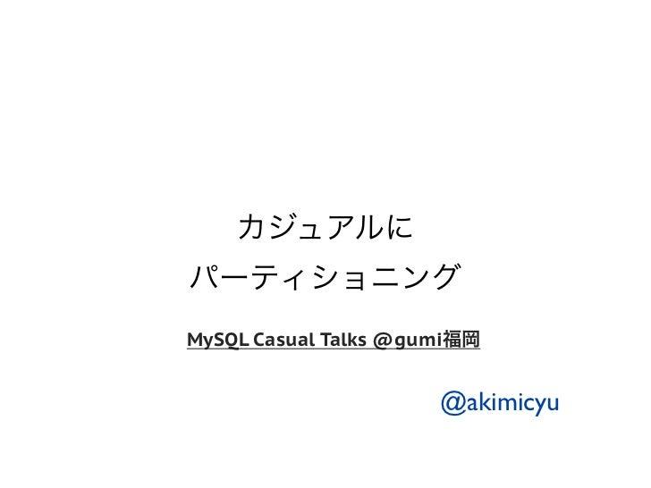 カジュアルにパーティショニングMySQL Casual Talks @gumi福岡                      @akimicyu
