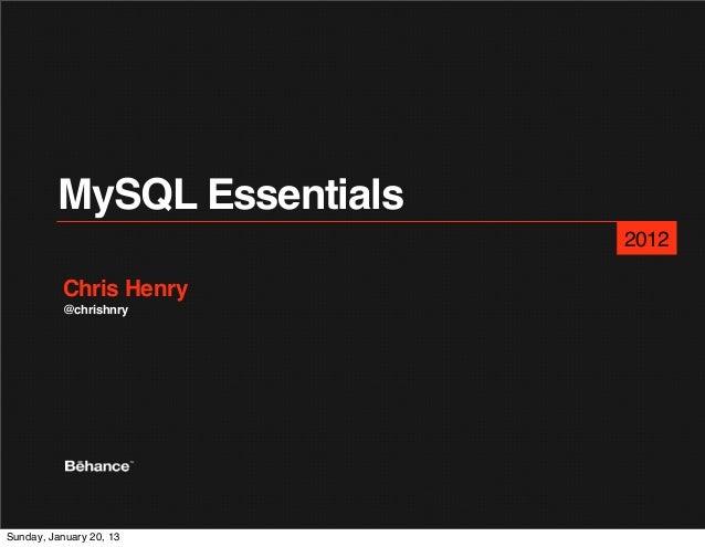 MySQL Essentials                            2012          Chris Henry          @chrishnrySunday, January 20, 13