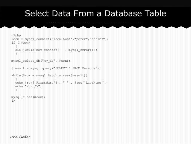 """Select Data From a Database Table<?php$con = mysql_connect(""""localhost"""",""""peter"""",""""abc123"""");if (!$con)  {  die(Could not conn..."""
