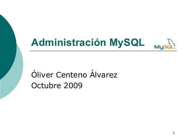 Administración MySQLÓliver Centeno ÁlvarezOctubre 2009                         1
