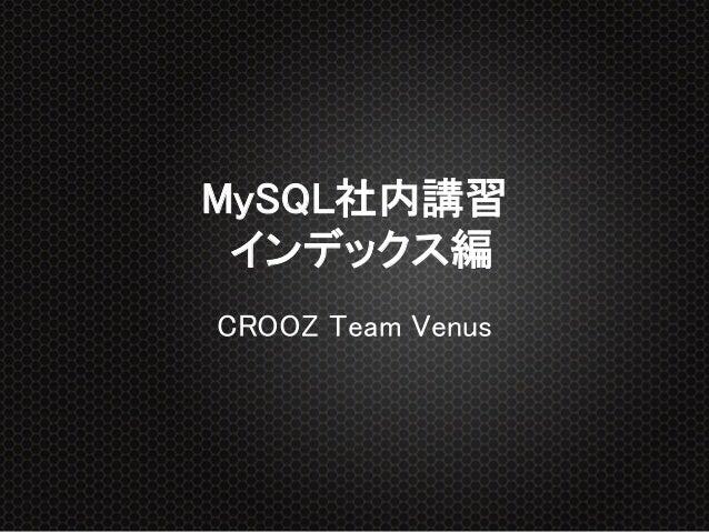 MySQL社内講習 インデックス編 CROOZ Team Venus