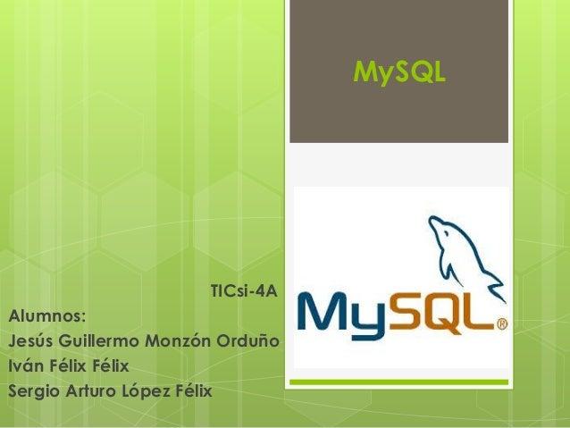 MySQL TICsi-4A Alumnos: Jesús Guillermo Monzón Orduño Iván Félix Félix Sergio Arturo López Félix
