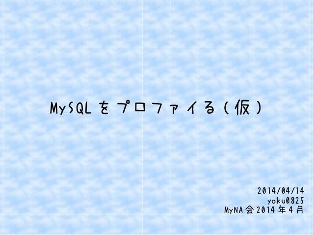 MySQL をプロファイる ( 仮 ) 2014/04/14 yoku0825 MyNA 会 2014 年 4 月