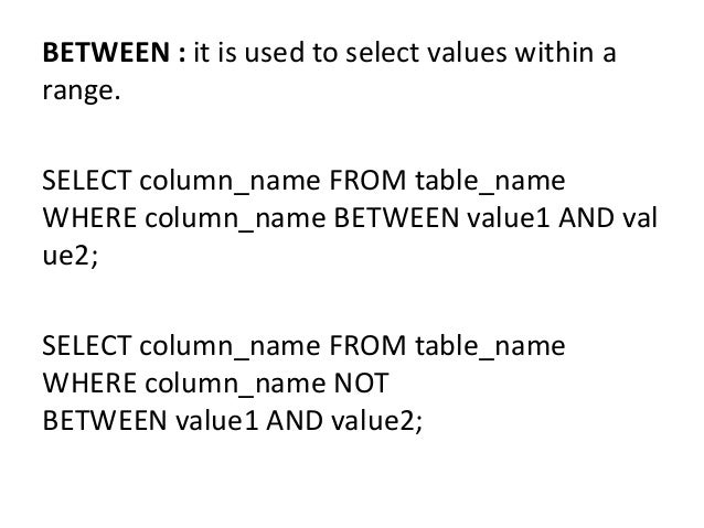 BETWEEN : it is used to select values within a range. SELECT column_name FROM table_name WHERE column_name BETWEEN value1 ...