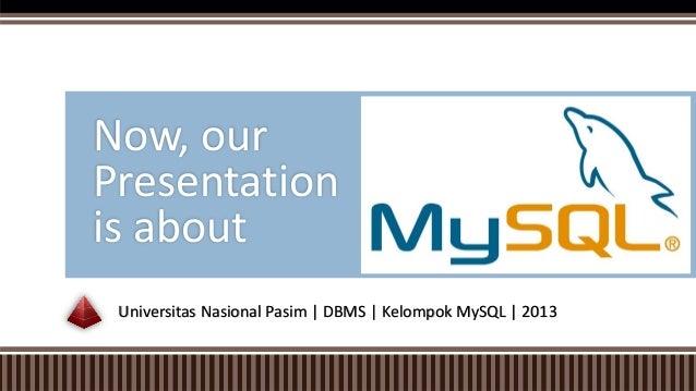 Universitas Nasional Pasim | DBMS | Kelompok MySQL | 2013 Now, our Presentation is about