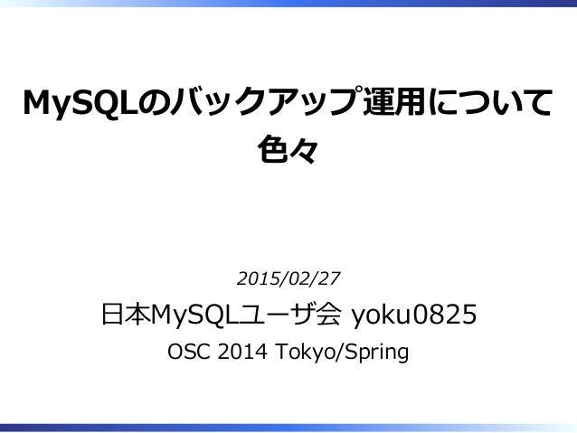 MySQLのバックアップ運⽤について ⾊々 2015/02/27 ⽇本MySQLユーザ会 yoku0825 OSC 2014 Tokyo/Spring