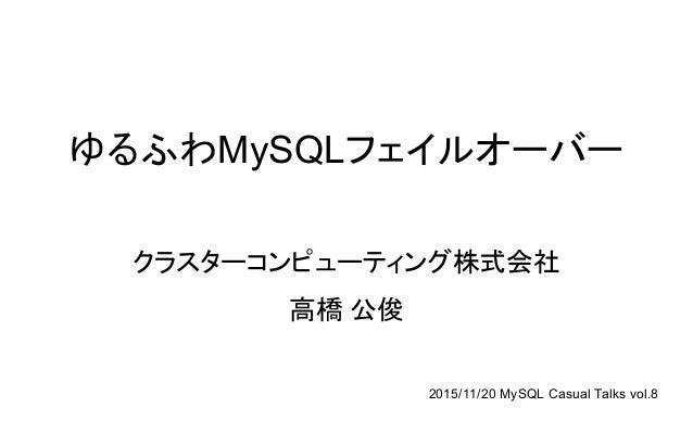 ゆるふわMySQLフェイルオーバー クラスターコンピューティング株式会社 高橋 公俊 2015/11/20 MySQL Casual Talks vol.8